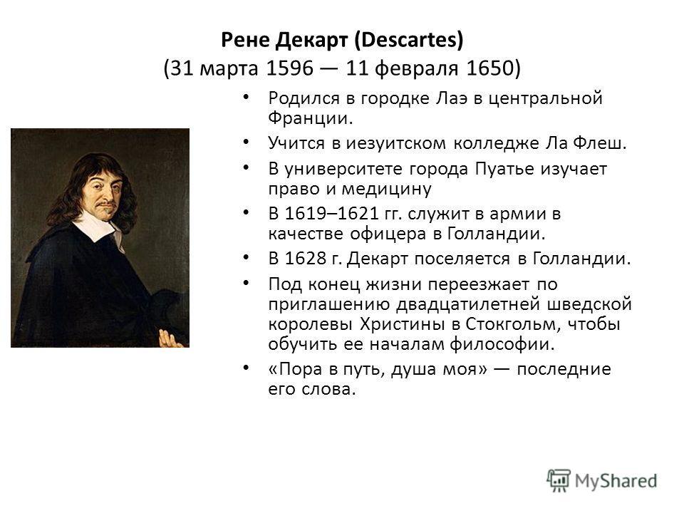 Рене Декарт (Descartes) (31 марта 1596 11 февраля 1650) Родился в городке Лаэ в центральной Франции. Учится в иезуитском колледже Ла Флеш. В университете города Пуатье изучает право и медицину В 1619–1621 гг. служит в армии в качестве офицера в Голла