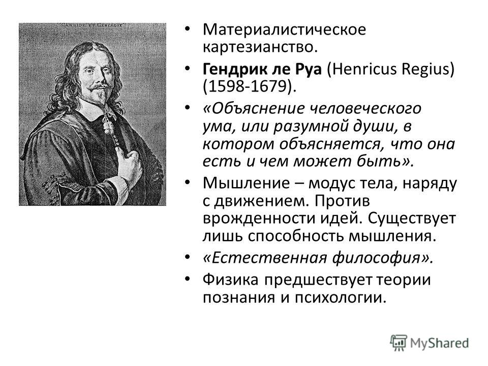 Материалистическое картезианство. Гендрик ле Руа (Henricus Regius) (1598-1679). «Объяснение человеческого ума, или разумной души, в котором объясняется, что она есть и чем может быть». Мышление – модус тела, наряду с движением. Против врожденности ид