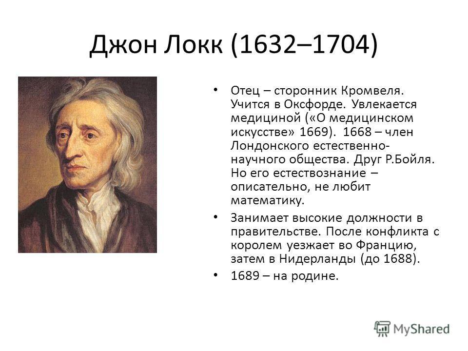 Джон Локк (1632–1704) Отец – сторонник Кромвеля. Учится в Оксфорде. Увлекается медициной («О медицинском искусстве» 1669). 1668 – член Лондонского естественно- научного общества. Друг Р.Бойля. Но его естествознание – описательно, не любит математику.