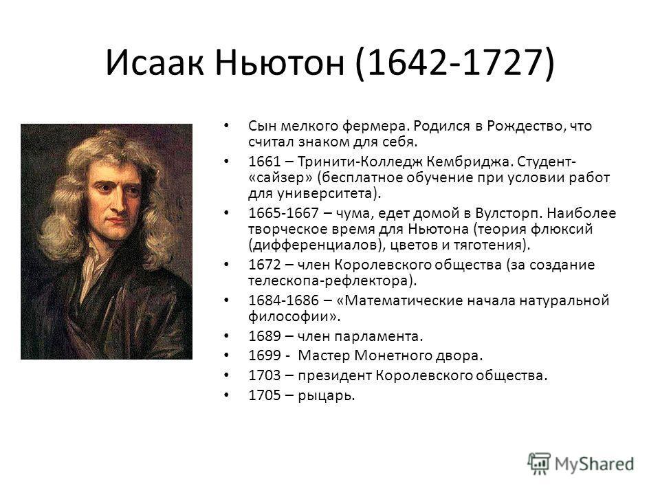 Исаак Ньютон (1642-1727) Сын мелкого фермера. Родился в Рождество, что считал знаком для себя. 1661 – Тринити-Колледж Кембриджа. Студент- «сайзер» (бесплатное обучение при условии работ для университета). 1665-1667 – чума, едет домой в Вулсторп. Наиб