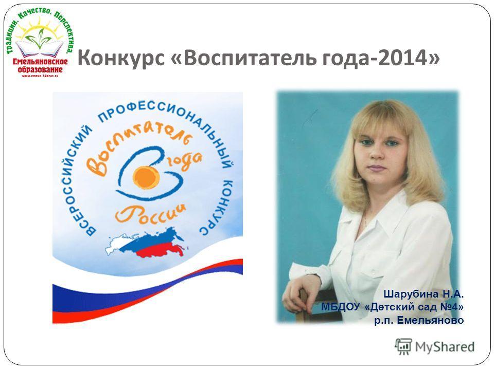 Конкурс « Воспитатель года -2014» Шарубина Н.А. МБДОУ «Детский сад 4» р.п. Емельяново