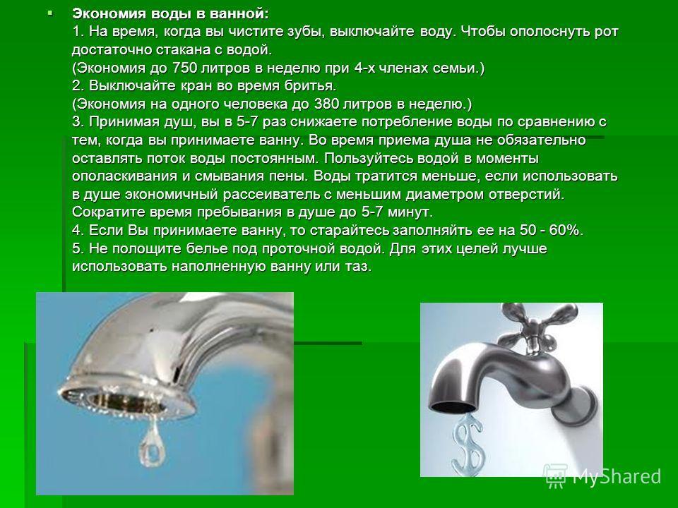 Экономия воды в ванной: 1. На время, когда вы чистите зубы, выключайте воду. Чтобы ополоснуть рот достаточно стакана с водой. (Экономия до 750 литров в неделю при 4-х членах семьи.) 2. Выключайте кран во время бритья. (Экономия на одного человека до