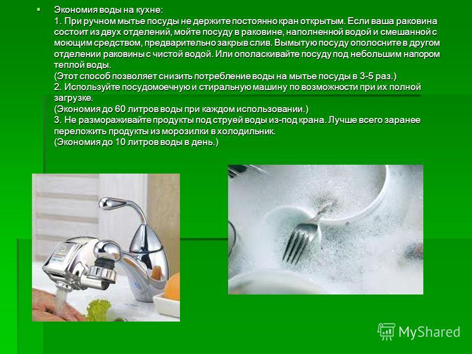 Экономия воды на кухне: 1. При ручном мытье посуды не держите постоянно кран открытым. Если ваша раковина состоит из двух отделений, мойте посуду в раковине, наполненной водой и смешанной с моющим средством, предварительно закрыв слив. Вымытую посуду