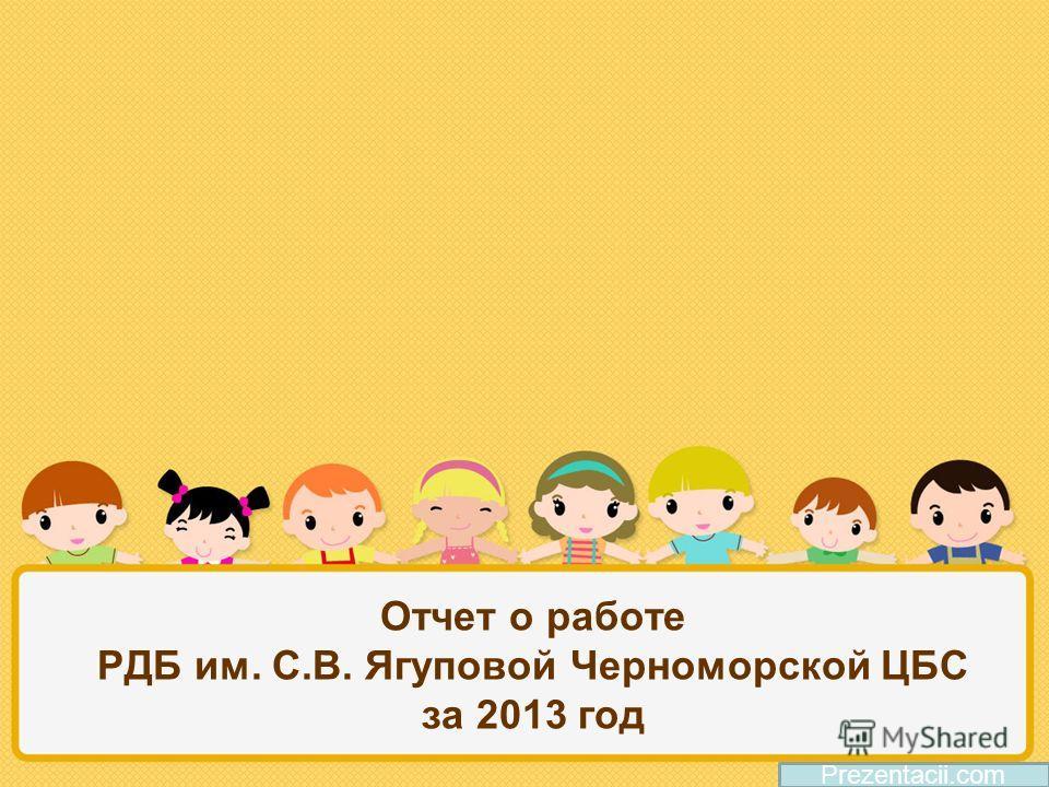 Отчет о работе РДБ им. С.В. Ягуповой Черноморской ЦБС за 2013 год Prezentacii.com