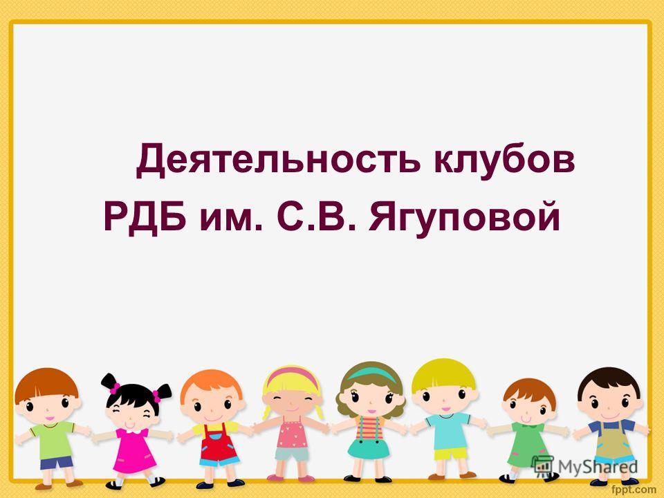 Деятельность клубов РДБ им. С.В. Ягуповой