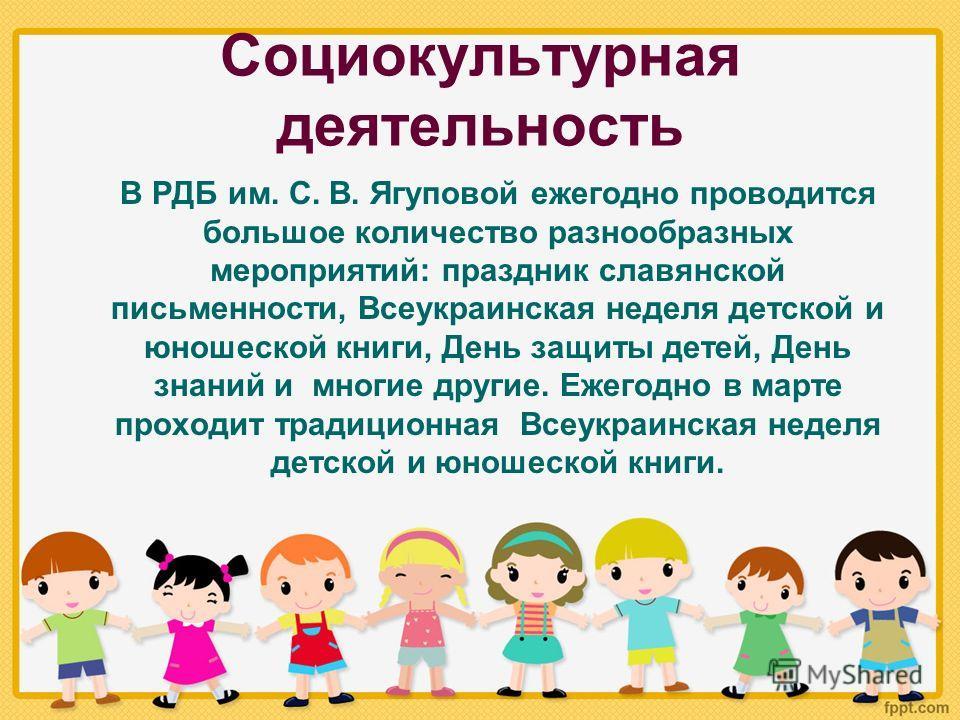 Социокультурная деятельность В РДБ им. С. В. Ягуповой ежегодно проводится большое количество разнообразных мероприятий: праздник славянской письменности, Всеукраинская неделя детской и юношеской книги, День защиты детей, День знаний и многие другие.