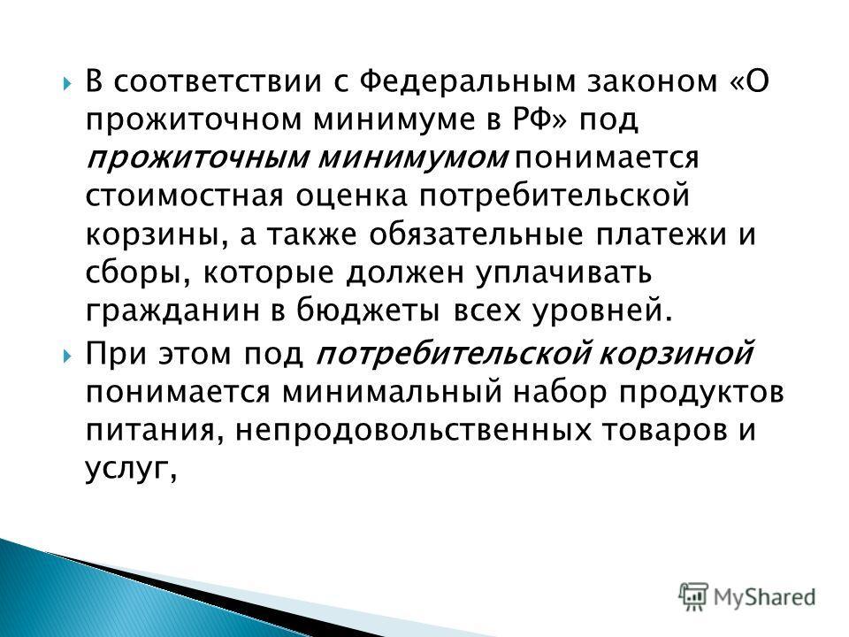 В соответствии с Федеральным законом «О прожиточном минимуме в РФ» под прожиточным минимумом понимается стоимостная оценка потребительской корзины, а также обязательные платежи и сборы, которые должен уплачивать гражданин в бюджеты всех уровней. При