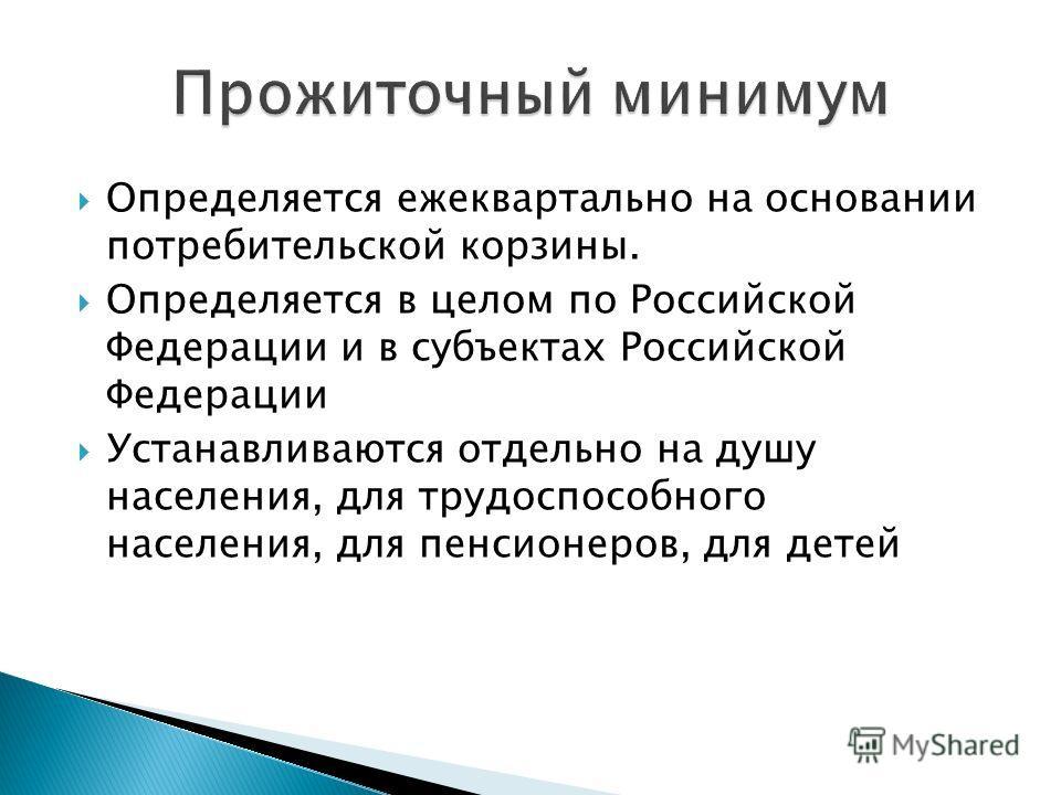 Определяется ежеквартально на основании потребительской корзины. Определяется в целом по Российской Федерации и в субъектах Российской Федерации Устанавливаются отдельно на душу населения, для трудоспособного населения, для пенсионеров, для детей