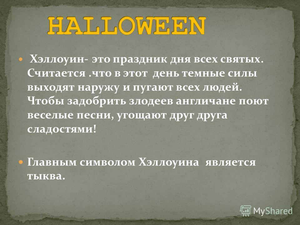 Хэллоуин- это праздник дня всех святых. Считается.что в этот день темные силы выходят наружу и пугают всех людей. Чтобы задобрить злодеев англичане поют веселые песни, угощают друг друга сладостями! Главным символом Хэллоуина является тыква.