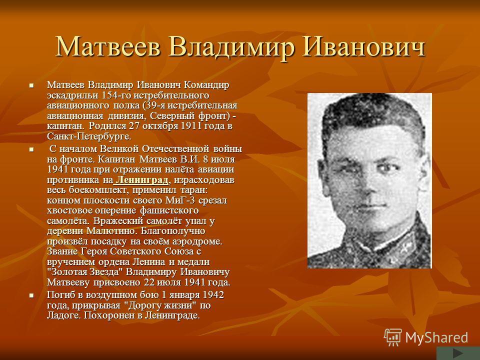 Матвеев Владимир Иванович Матвеев Владимир Иванович Командир эскадрильи 154-го истребительного авиационного полка (39-я истребительная авиационная дивизия, Северный фронт) - капитан. Родился 27 октября 1911 года в Санкт-Петербурге. Матвеев Владимир И