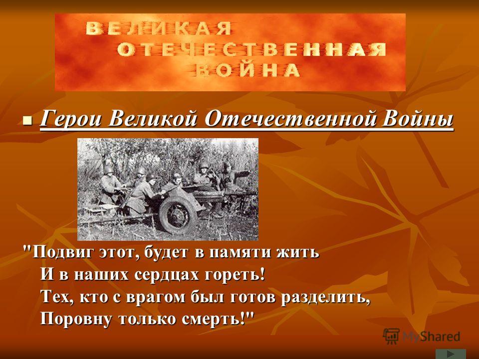 Герои Великой Отечественной Войны Герои Великой Отечественной Войны Подвиг этот, будет в памяти жить И в наших сердцах гореть! Тех, кто с врагом был готов разделить, Поровну только смерть!