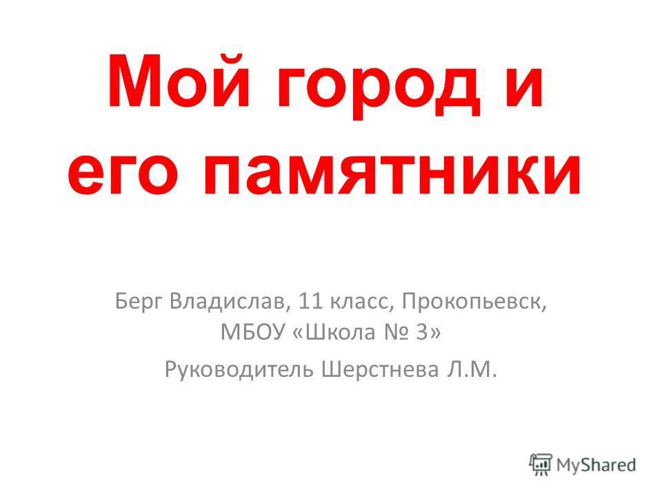 Мой город и его памятники Берг Владислав, 11 класс, Прокопьевск, МБОУ «Школа 3» Руководитель Шерстнева Л.М.