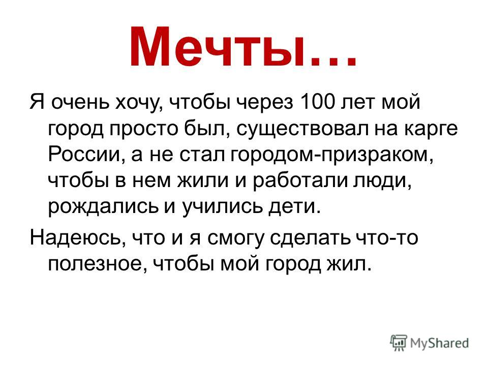 Мечты… Я очень хочу, чтобы через 100 лет мой город просто был, существовал на карге России, а не стал городом-призраком, чтобы в нем жили и работали люди, рождались и учились дети. Надеюсь, что и я смогу сделать что-то полезное, чтобы мой город жил.