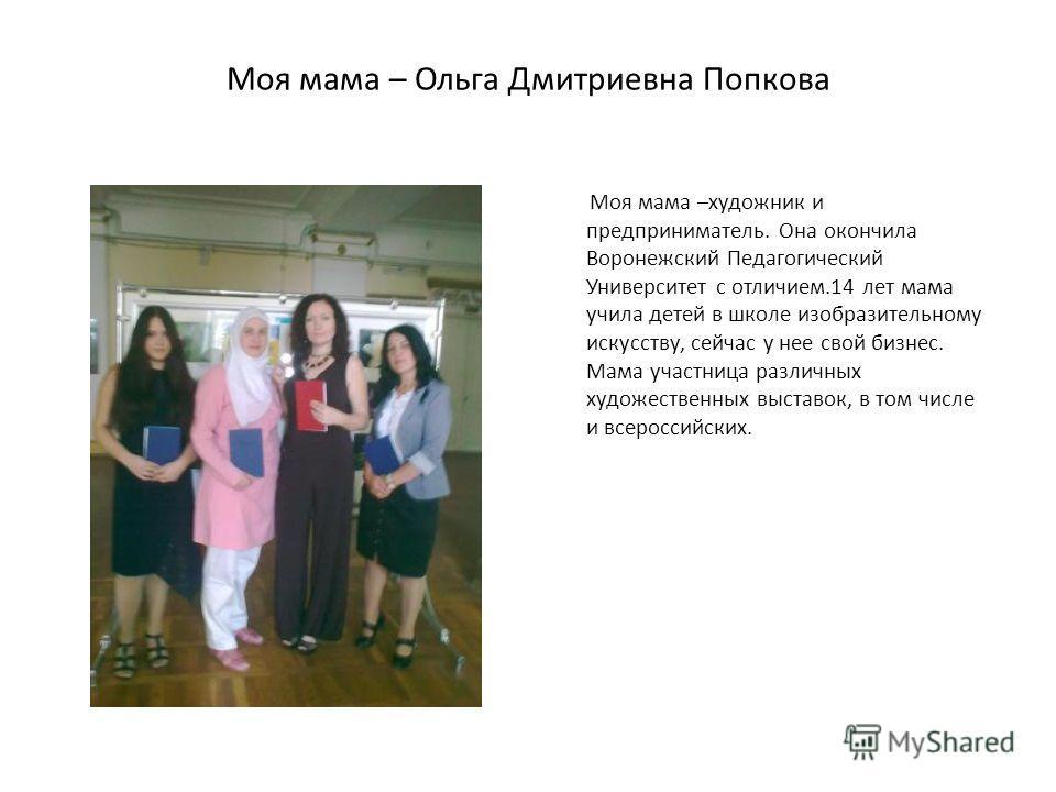 Моя мама – Ольга Дмитриевна Попкова Моя мама –художник и предприниматель. Она окончила Воронежский Педагогический Университет с отличием.14 лет мама учила детей в школе изобразительному искусству, сейчас у нее свой бизнес. Мама участница различных ху
