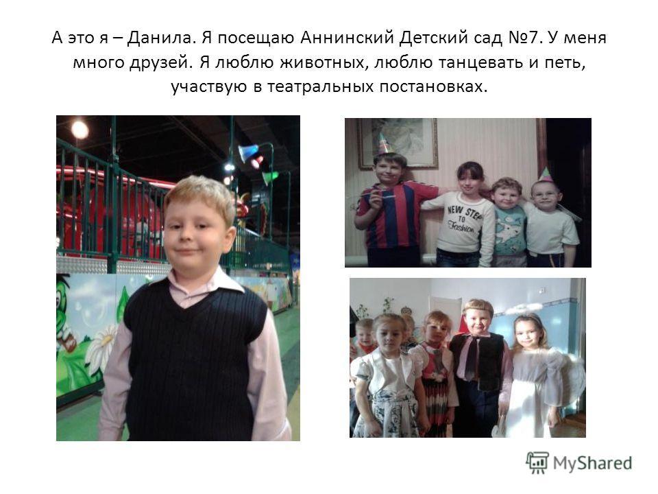 А это я – Данила. Я посещаю Аннинский Детский сад 7. У меня много друзей. Я люблю животных, люблю танцевать и петь, участвую в театральных постановках.