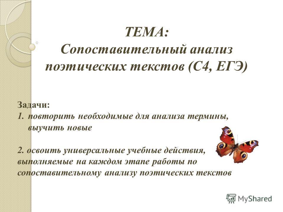 ТЕМА: Сопоставительный анализ поэтических текстов (С4, ЕГЭ) Задачи: 1. повторить необходимые для анализа термины, выучить новые 2. освоить универсальные учебные действия, выполняемые на каждом этапе работы по сопоставительному анализу поэтических тек