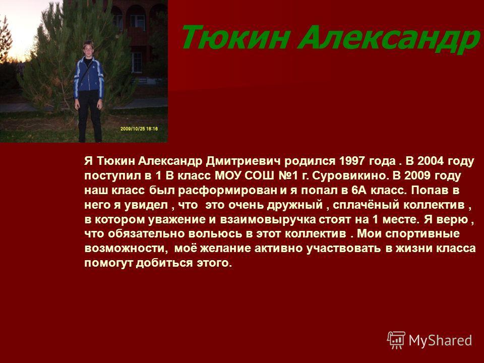 Тюкин Александр Я Тюкин Александр Дмитриевич родился 1997 года. В 2004 году поступил в 1 В класс МОУ СОШ 1 г. Суровикино. В 2009 году наш класс был расформирован и я попал в 6А класс. Попав в него я увидел, что это очень дружный, сплачёный коллектив,