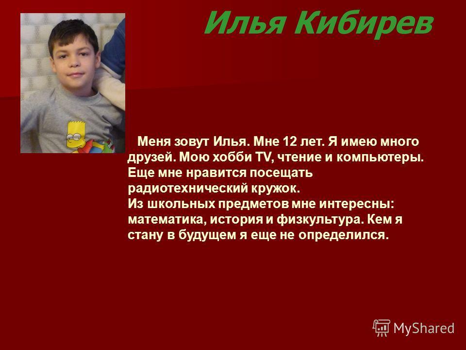 Илья Кибирев Меня зовут Илья. Мне 12 лет. Я имею много друзей. Мою хобби TV, чтение и компьютеры. Еще мне нравится посещать радиотехнический кружок. Из школьных предметов мне интересны: математика, история и физкультура. Кем я стану в будущем я еще н