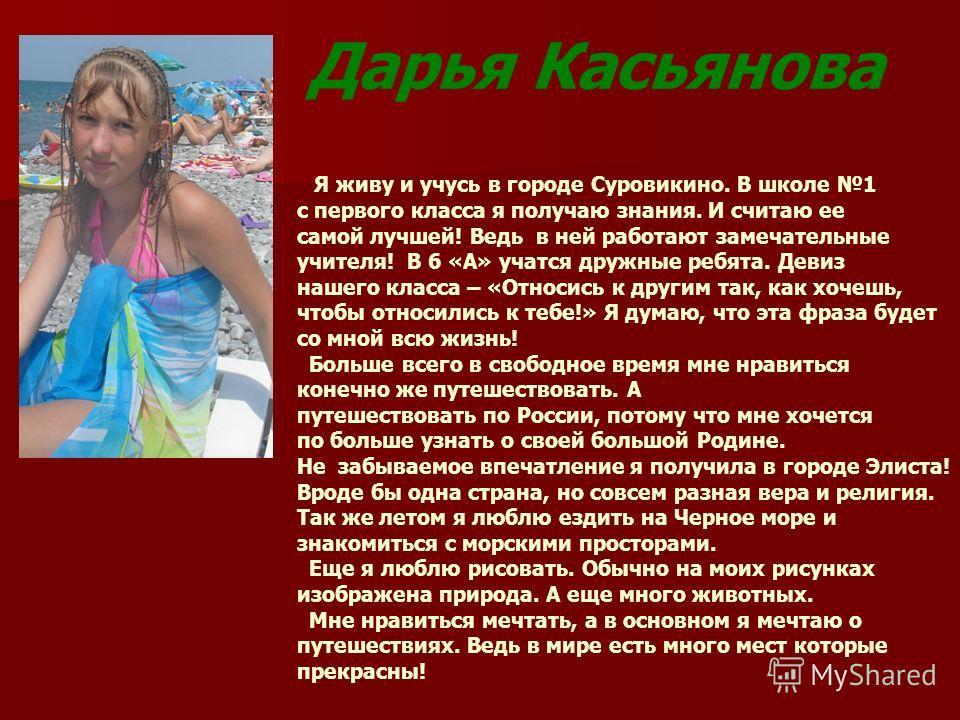 Дарья Касьянова Я живу и учусь в городе Суровикино. В школе 1 с первого класса я получаю знания. И считаю ее самой лучшей! Ведь в ней работают замечательные учителя! В 6 «А» учатся дружные ребята. Девиз нашего класса – «Относись к другим так, как хоч