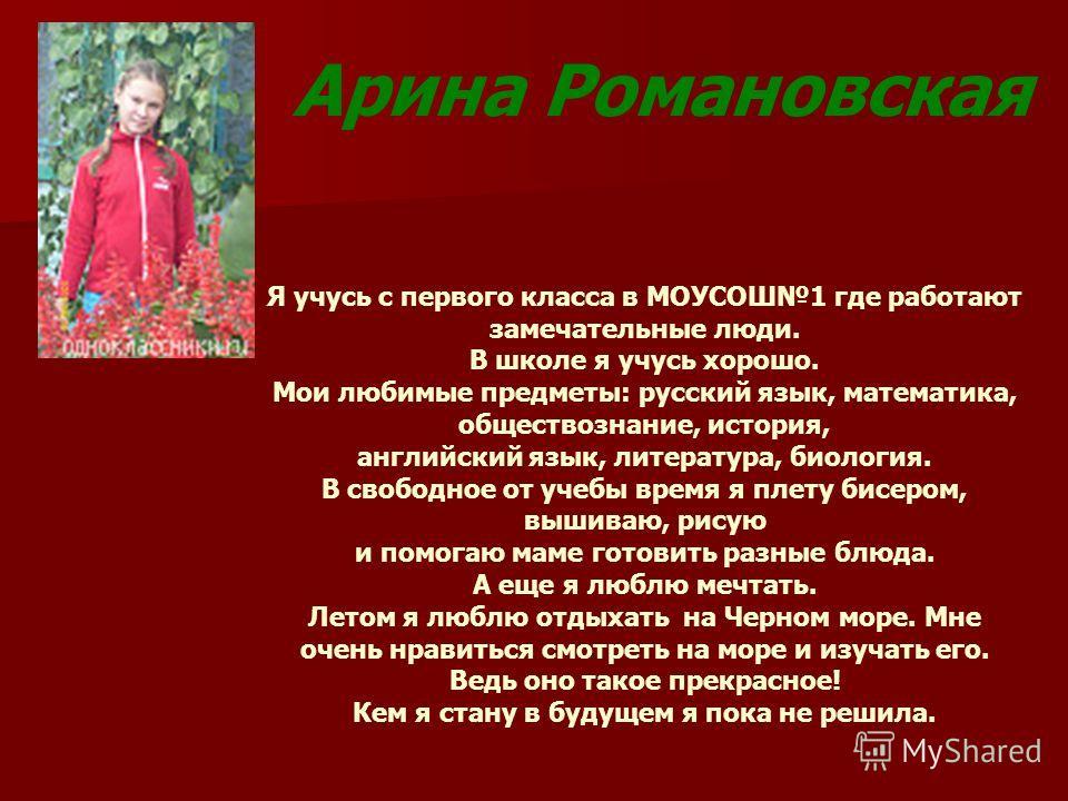 Арина Романовская Я учусь с первого класса в МОУСОШ1 где работают замечательные люди. В школе я учусь хорошо. Мои любимые предметы: русский язык, математика, обществознание, история, английский язык, литература, биология. В свободное от учебы время я