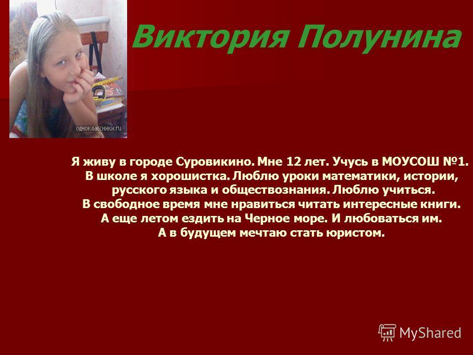 Виктория Полунина Я живу в городе Суровикино. Мне 12 лет. Учусь в МОУСОШ 1. В школе я хорошистка. Люблю уроки математики, истории, русского языка и обществознания. Люблю учиться. В свободное время мне нравиться читать интересные книги. А еще летом ез