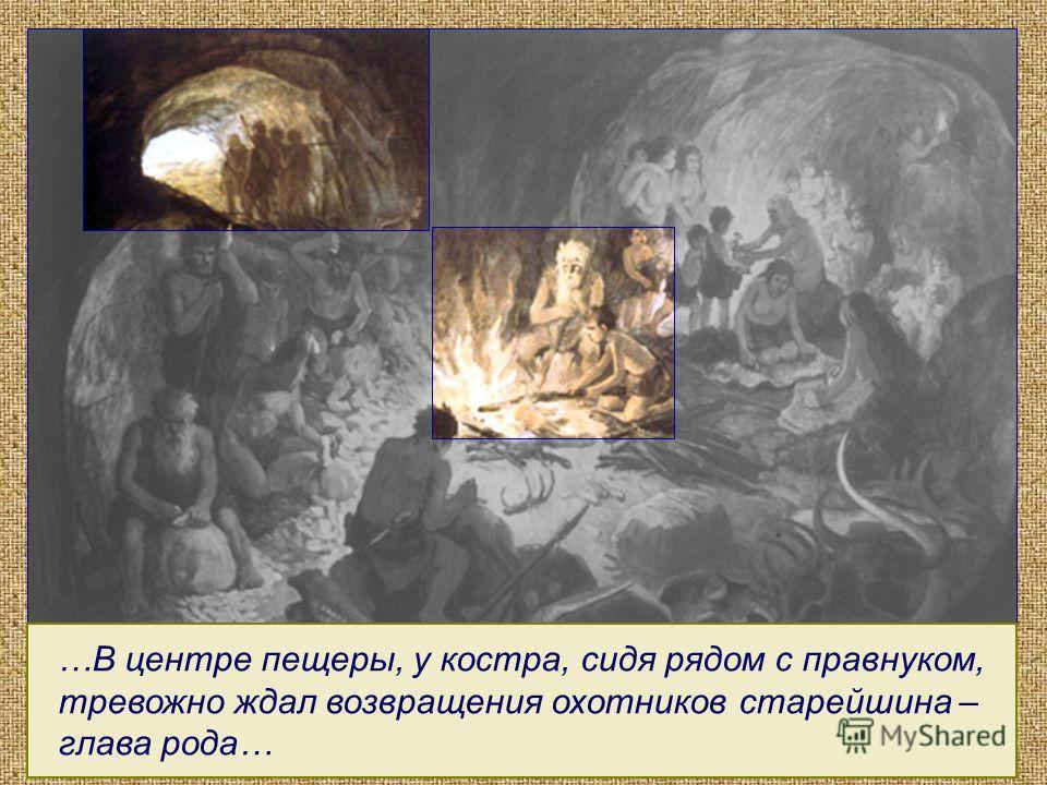 …В центре пещеры, у костра, сидя рядом с правнуком, тревожно ждал возвращения охотников старейшина – глава рода…