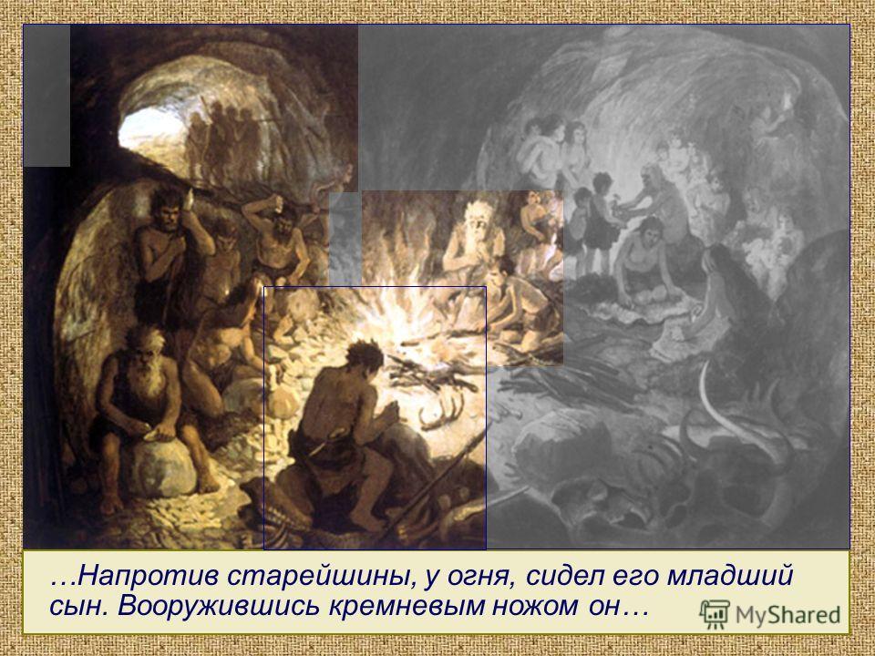 …Напротив старейшины, у огня, сидел его младший сын. Вооружившись кремневым ножом он… ?