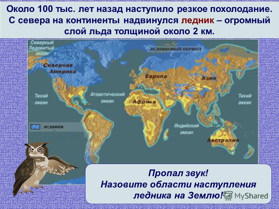 Около 100 тыс. лет назад наступило резкое похолодание. С севера на континенты надвинулся ледник – огромный слой льда толщиной около 2 км. Пропал звук! Назовите области наступления ледника на Землю!
