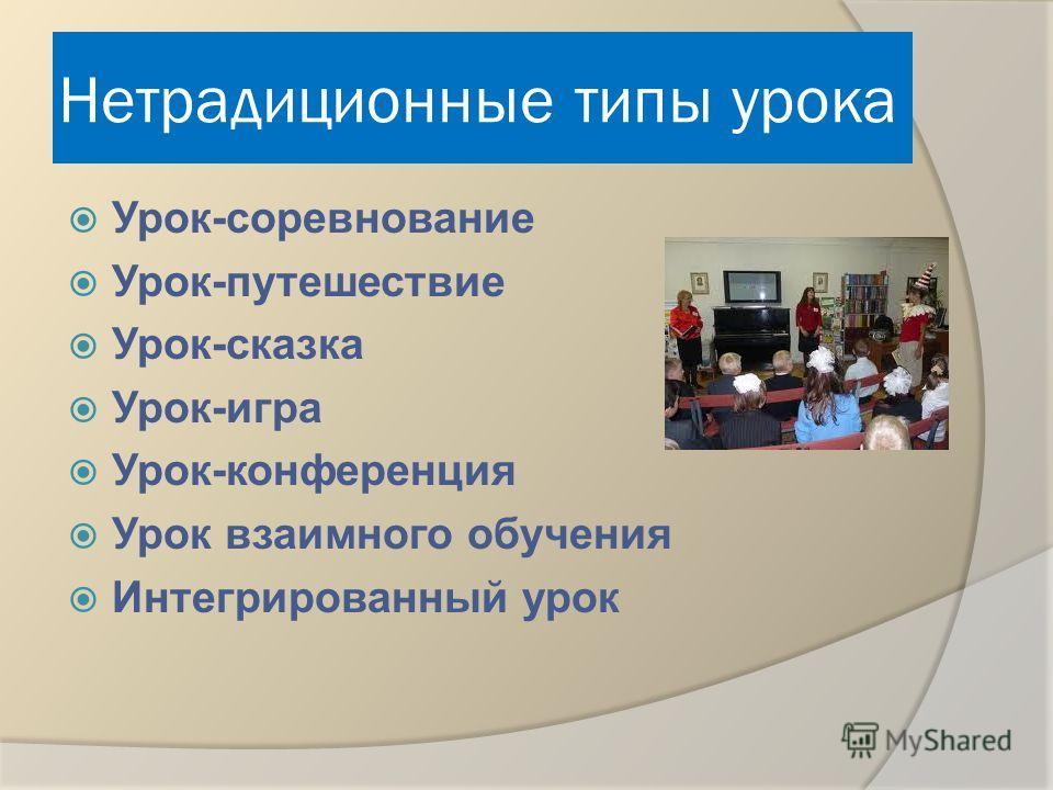 Нетрадиционные типы урока Урок-соревнование Урок-путешествие Урок-сказка Урок-игра Урок-конференция Урок взаимного обучения Интегрированный урок