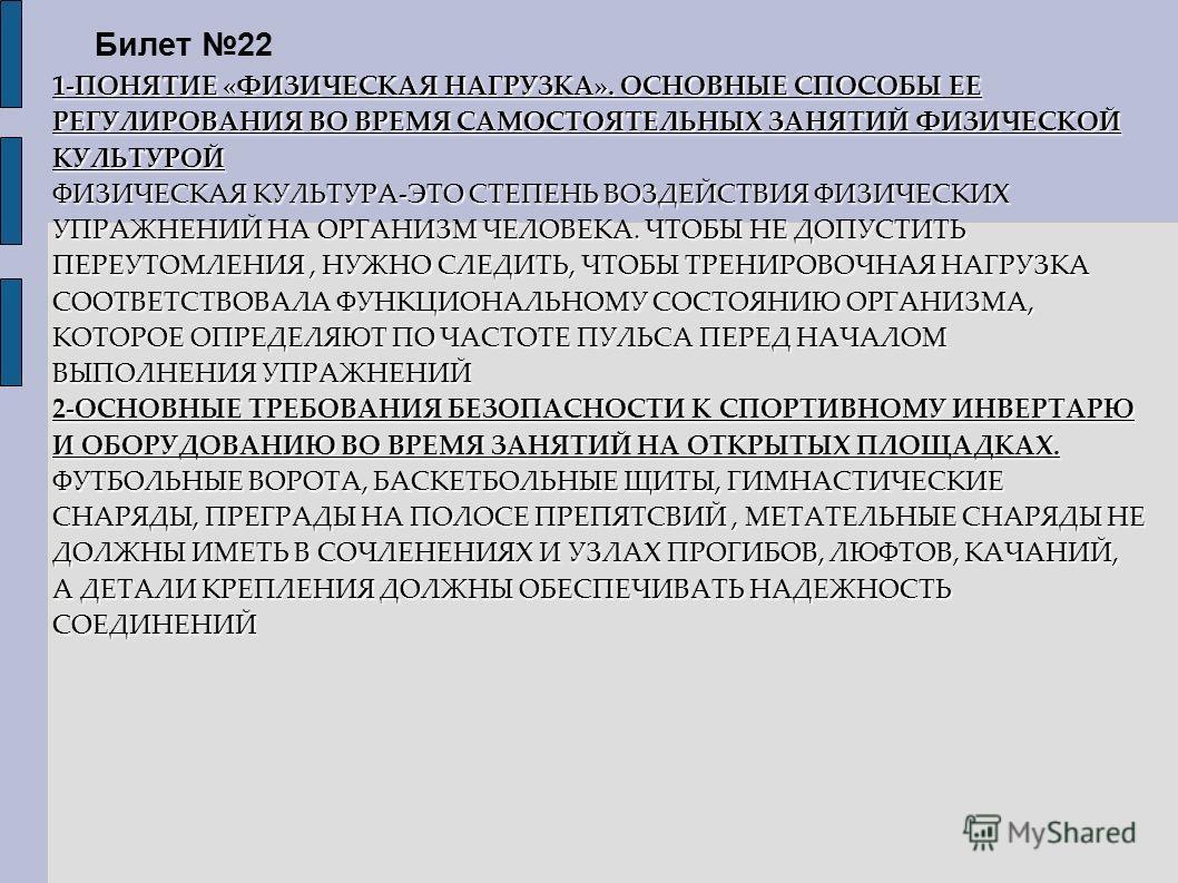 Билет 22 1-ПОНЯТИЕ «ФИЗИЧЕСКАЯ НАГРУЗКА». ОСНОВНЫЕ СПОСОБЫ ЕЕ РЕГУЛИРОВАНИЯ ВО ВРЕМЯ САМОСТОЯТЕЛЬНЫХ ЗАНЯТИЙ ФИЗИЧЕСКОЙ КУЛЬТУРОЙ ФИЗИЧЕСКАЯ КУЛЬТУРА-ЭТО СТЕПЕНЬ ВОЗДЕЙСТВИЯ ФИЗИЧЕСКИХ УПРАЖНЕНИЙ НА ОРГАНИЗМ ЧЕЛОВЕКА. ЧТОБЫ НЕ ДОПУСТИТЬ ПЕРЕУТОМЛЕНИЯ