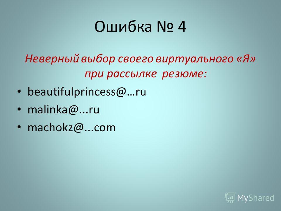 Ошибка 4 Неверный выбор своего виртуального «Я» при рассылке резюме: beautifulprincess@…ru malinka@...ru machokz@...com