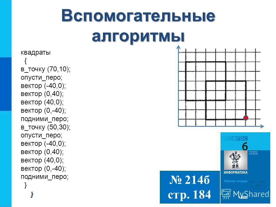 Вспомогательные алгоритмы квадраты { в_точку (70,10); опусти_перо; квадрат; подними_перо; в_точку (50,30); опусти_перо; квадрат; } 214 б стр. 184 квадраты { в_точку (70,10); опусти_перо; квадрат; подними_перо; в_точку (50,30); опусти_перо; квадрат; }