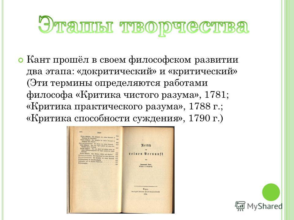 Кант прошёл в своем философском развитии два этапа: «докритический» и «критический» (Эти термины определяются работами философа «Критика чистого разума», 1781; «Критика практического разума», 1788 г.; «Критика способности суждения», 1790 г.)