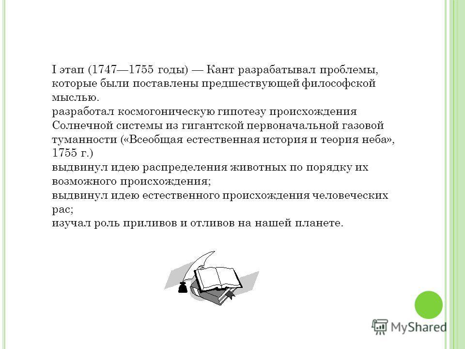 I этап (17471755 годы) Кант разрабатывал проблемы, которые были поставлены предшествующей философской мыслью. разработал космогоническую гипотезу происхождения Солнечной системы из гигантской первоначальной газовой туманности («Всеобщая естественная