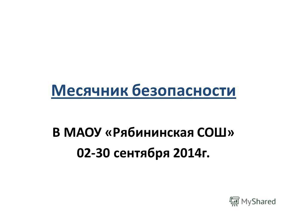 Месячник безопасности В МАОУ «Рябининская СОШ» 02-30 сентября 2014 г.