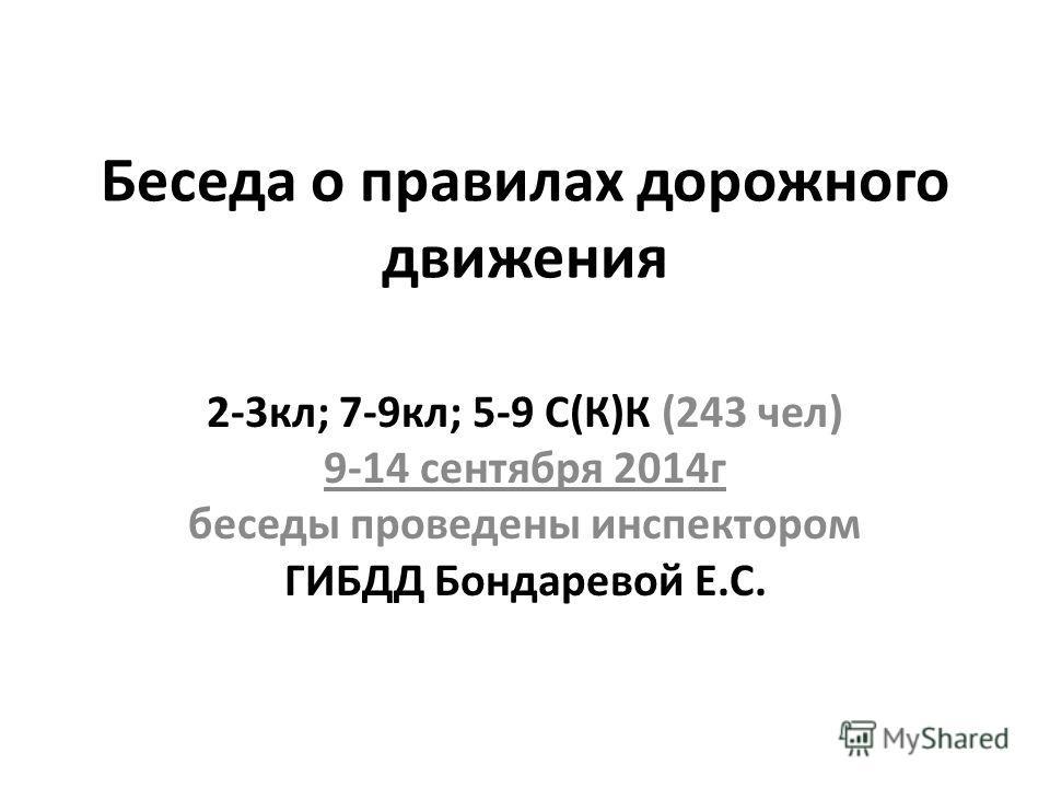 Беседа о правилах дорожного движения 2-3 кл; 7-9 кл; 5-9 С(К)К (243 чел) 9-14 сентября 2014 г беседы проведены инспектором ГИБДД Бондаревой Е.С.