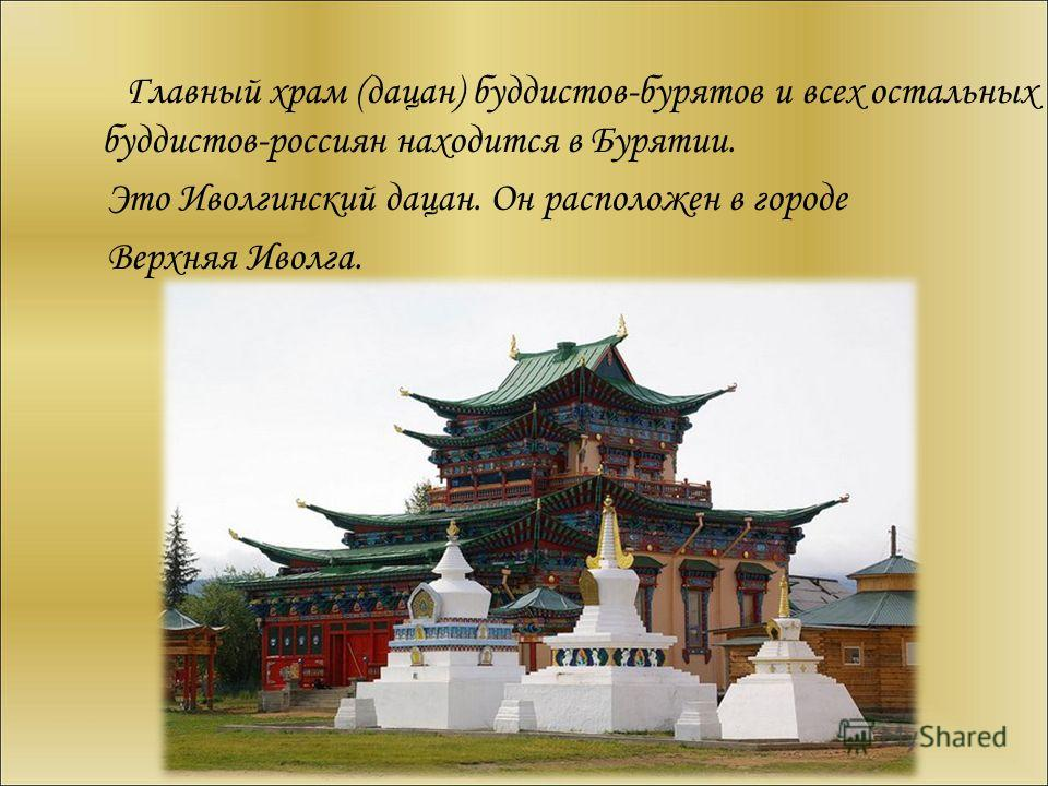 Главный храм (дацан) буддистов-бурятов и всех остальных буддистов-россиян находится в Бурятии. Это Иволгинский дацан. Он расположен в городе Верхняя Иволга.
