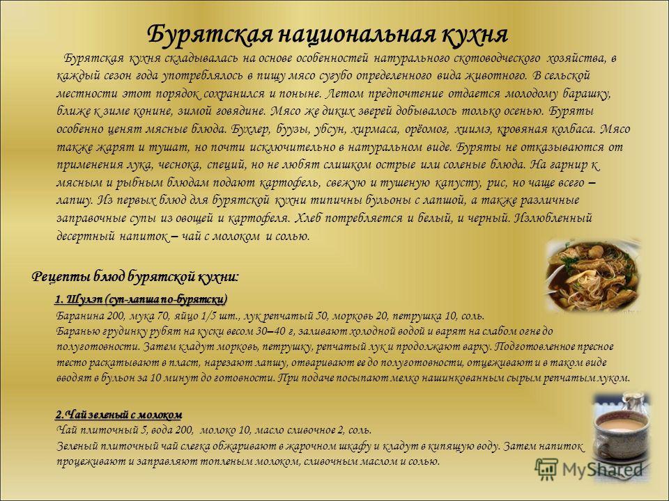 Бурятская национальная кухня Бурятская кухня складывалась на основе особенностей натурального скотоводческого хозяйства, в каждый сезон года употреблялось в пищу мясо сугубо определенного вида животного. В сельской местности этот порядок сохранился и