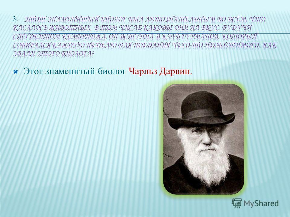 Этот знаменитый биолог Чарльз Дарвин.