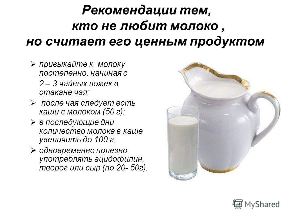 Рекомендации тем, кто не любит молоко, но считает его ценным продуктом привыкайте к молоку постепенно, начиная с 2 – 3 чайных ложек в стакане чая; после чая следует есть каши с молоком (50 г); в последующие дни количество молока в каше увеличить до 1