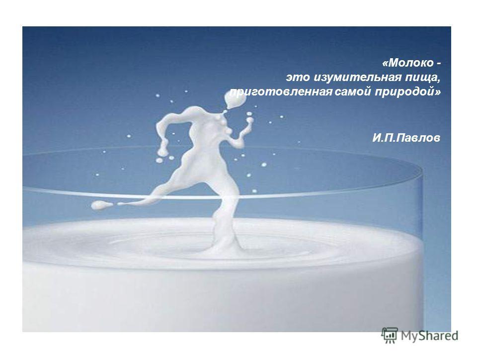 «Молоко - это изумительная пища, приготовленная самой природой» И.П.Павлов