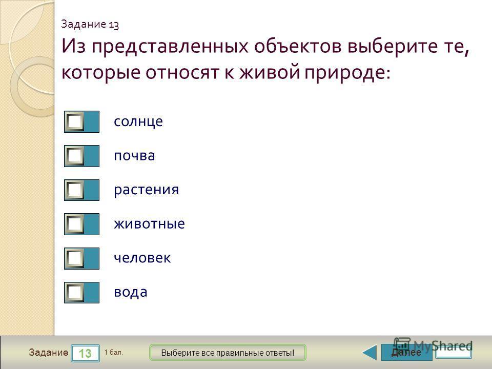 Далее 13 Задание 1 бал. Выберите все правильные ответы! Из представленных объектов выберите те, которые относят к живой природе : солнце почва растения животные человек вода Задание 13