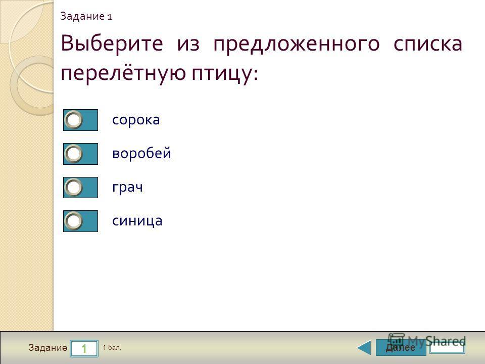Далее 1 Задание 1 бал. Выберите из предложенного списка перелётную птицу : сорока воробей грач синица Задание 1