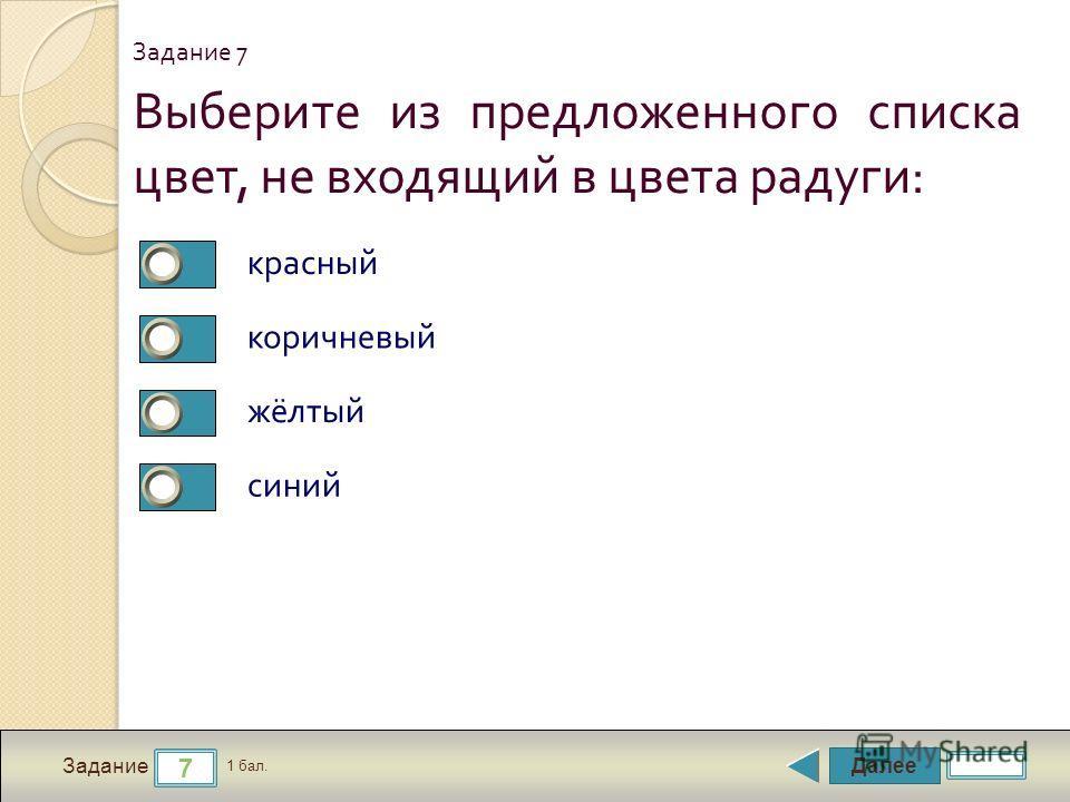 Далее 7 Задание 1 бал. Выберите из предложенного списка цвет, не входящий в цвета радуги : красный коричневый жёлтый синий Задание 7