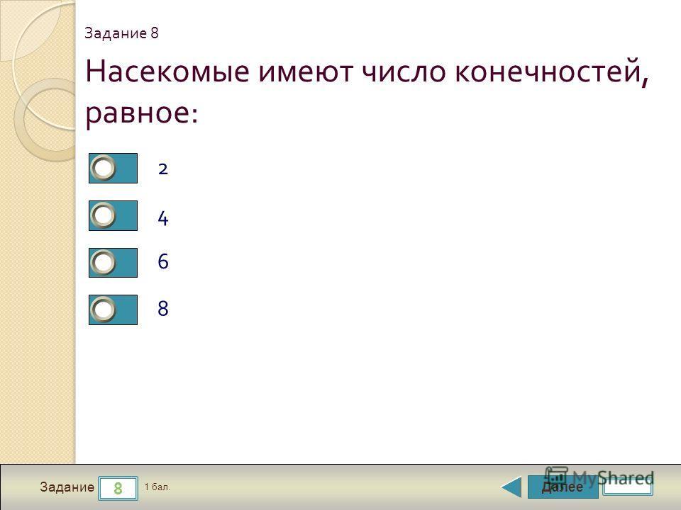 Далее 8 Задание 1 бал. Насекомые имеют число конечностей, равное : 2 4 6 8 Задание 8