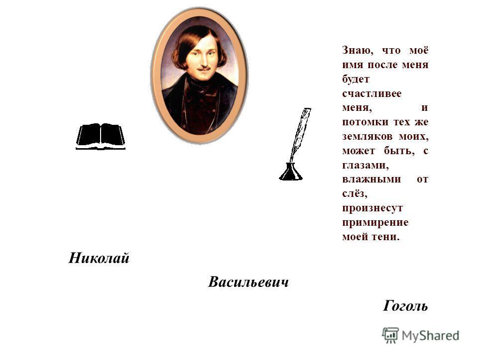 Знаю, что моё имя после меня будет счастливее меня, и потомки тех же земляков моих, может быть, с глазами, влажными от слёз, произнесут примирение моей тени. Николай Васильевич Гоголь