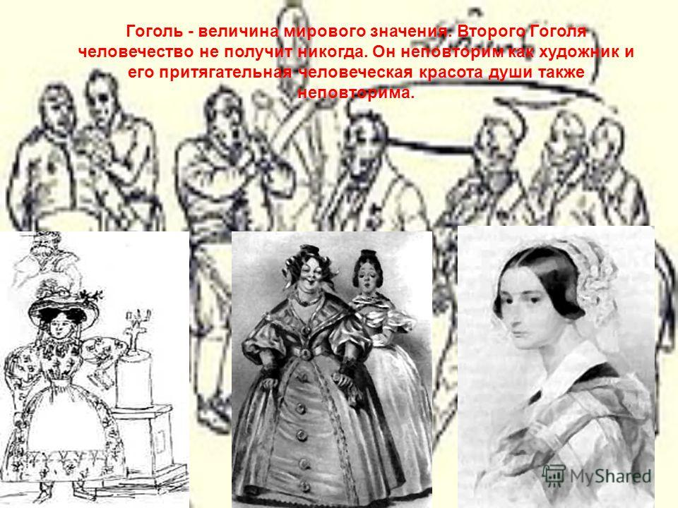 Гоголь - величина мирового значения. Второго Гоголя человечество не получит никогда. Он неповторим как художник и его притягательная человеческая красота души также неповторима.