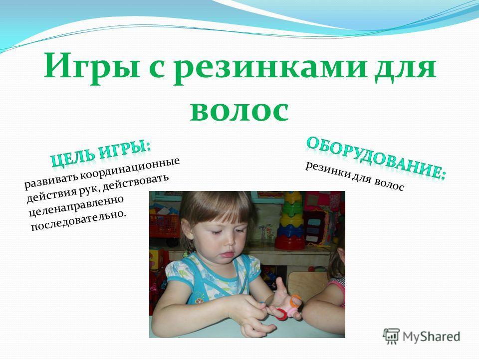 Игры с резинками для волос развивать координационные действия рук, действовать целенаправленно последовательно. резинки для волос