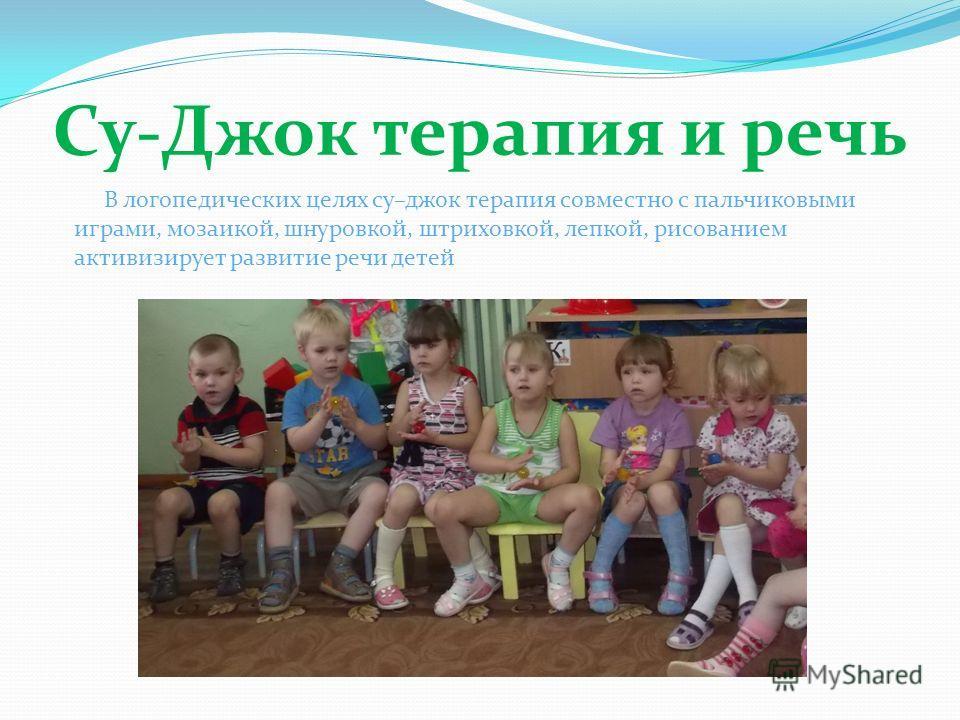 Су-Джок терапия и речь В логопедических целях су–джок терапия совместно с пальчиковыми играми, мозаикой, шнуровкой, штриховкой, лепкой, рисованием активизирует развитие речи детей