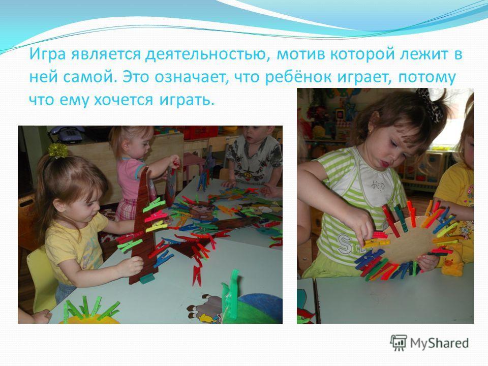 Игра является деятельностью, мотив которой лежит в ней самой. Это означает, что ребёнок играет, потому что ему хочется играть.